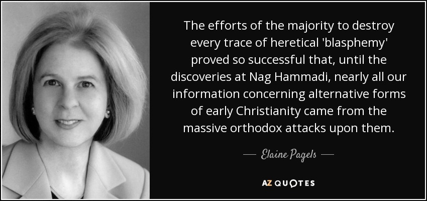 The efforts of the majority to destroy every trace of heretical 'blasphemy' proved so successful that, until the discoveries at Nag Hammadi, nearly all our information concerning alternative forms of early Christianity came from the massive orthodox attacks upon them. - Elaine Pagels