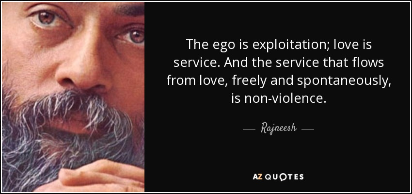 The ego is exploitation; love is service. And the service that flows from love, freely and spontaneously, is non-violence. - Rajneesh