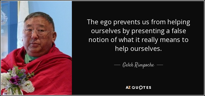The ego prevents us from helping ourselves by presenting a false notion of what it really means to help ourselves. - Gelek Rimpoche