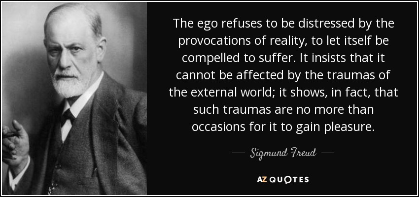 The ego refuses to be distressed by the provocations of reality, to let itself be compelled to suffer. It insists that it cannot be affected by the traumas of the external world; it shows, in fact, that such traumas are no more than occasions for it to gain pleasure. - Sigmund Freud