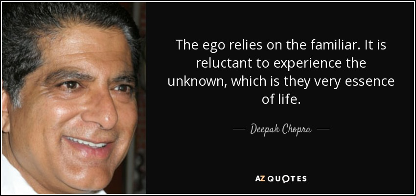The ego relies on the familiar. It is reluctant to experience the unknown, which is they very essence of life. - Deepak Chopra