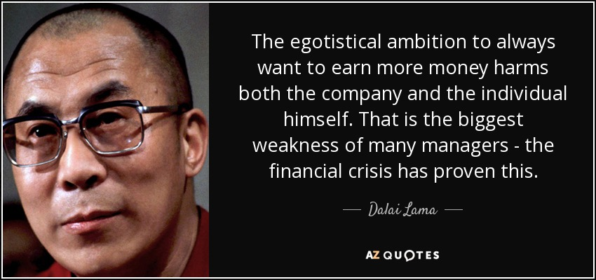 The egotistical ambition to always want to earn more money harms both the company and the individual himself. That is the biggest weakness of many managers - the financial crisis has proven this. - Dalai Lama