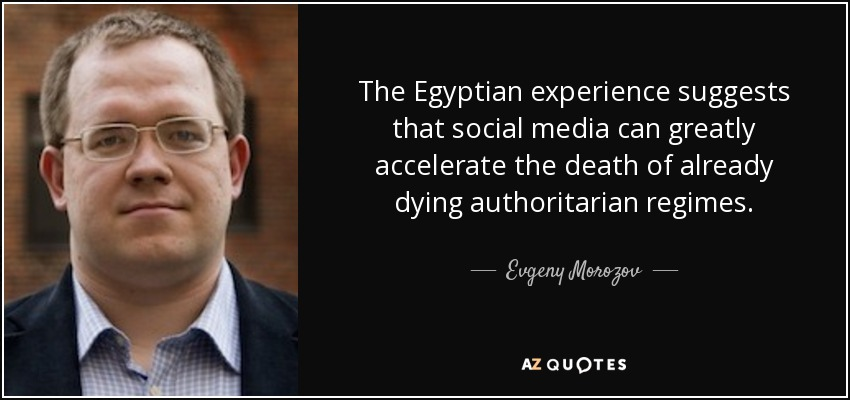 The Egyptian experience suggests that social media can greatly accelerate the death of already dying authoritarian regimes. - Evgeny Morozov