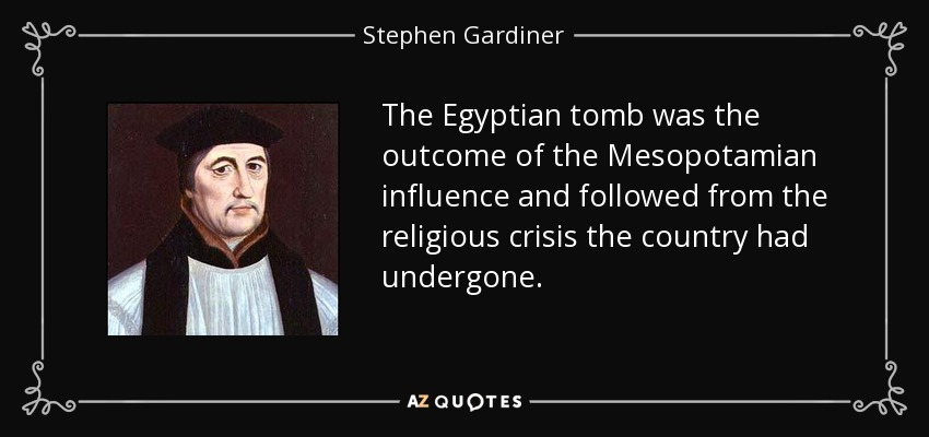 The Egyptian tomb was the outcome of the Mesopotamian influence and followed from the religious crisis the country had undergone. - Stephen Gardiner