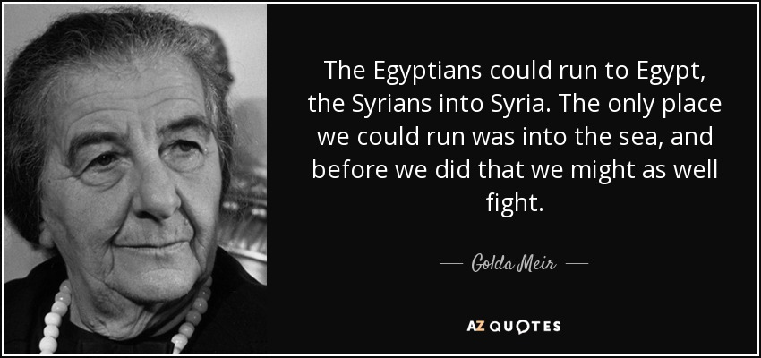 The Egyptians could run to Egypt, the Syrians into Syria. The only place we could run was into the sea, and before we did that we might as well fight. - Golda Meir