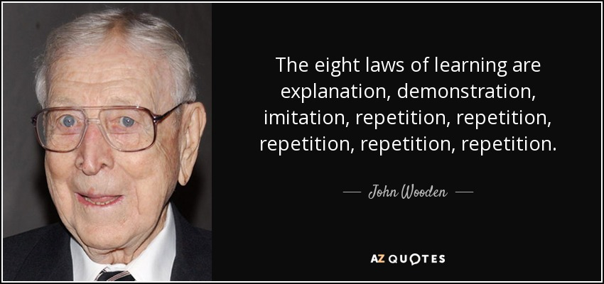 The eight laws of learning are explanation, demonstration, imitation, repetition, repetition, repetition, repetition, repetition. - John Wooden