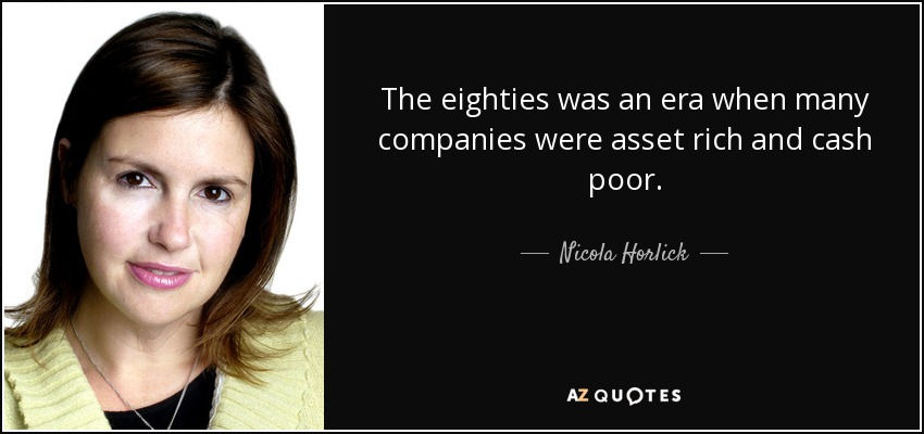 The eighties was an era when many companies were asset rich and cash poor. - Nicola Horlick
