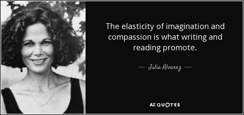 The elasticity of imagination and compassion is what writing and reading promote. - Julia Alvarez