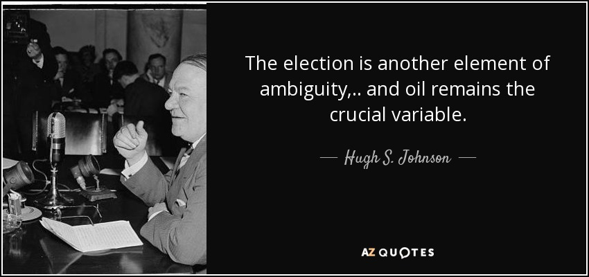 The election is another element of ambiguity, .. and oil remains the crucial variable. - Hugh S. Johnson