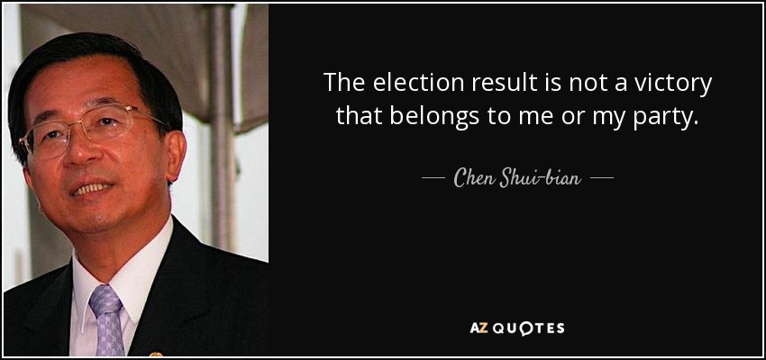 The election result is not a victory that belongs to me or my party. - Chen Shui-bian