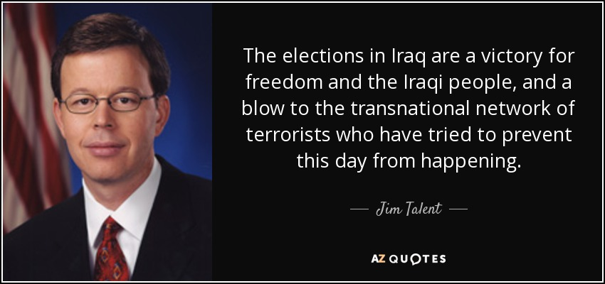 The elections in Iraq are a victory for freedom and the Iraqi people, and a blow to the transnational network of terrorists who have tried to prevent this day from happening. - Jim Talent