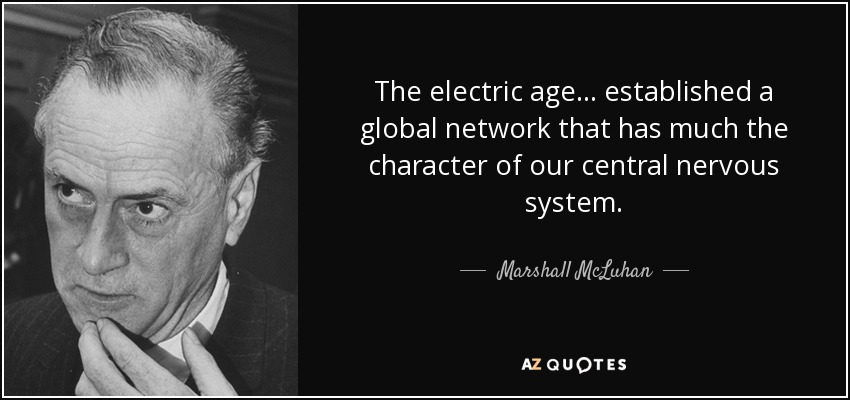 The electric age ... established a global network that has much the character of our central nervous system. - Marshall McLuhan