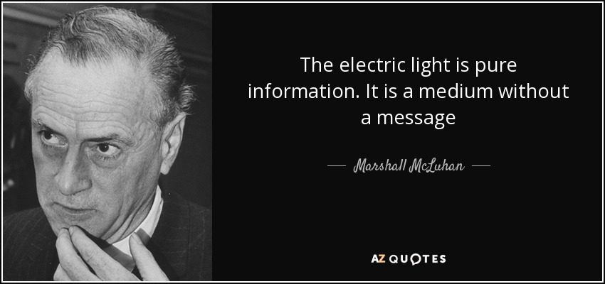 The electric light is pure information. It is a medium without a message - Marshall McLuhan