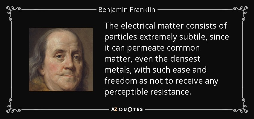 The electrical matter consists of particles extremely subtile, since it can permeate common matter, even the densest metals, with such ease and freedom as not to receive any perceptible resistance. - Benjamin Franklin