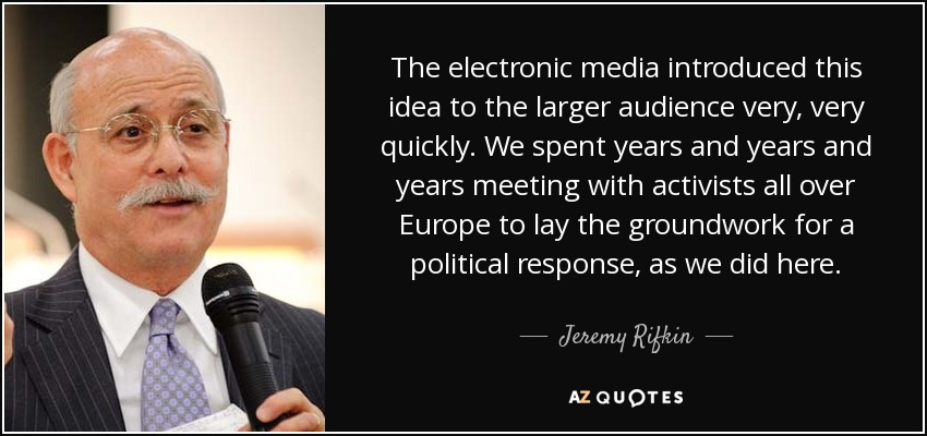 The electronic media introduced this idea to the larger audience very, very quickly. We spent years and years and years meeting with activists all over Europe to lay the groundwork for a political response, as we did here. - Jeremy Rifkin