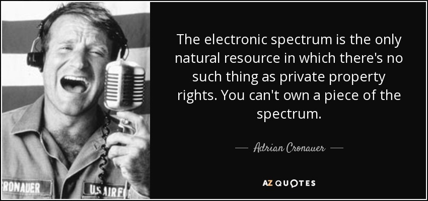 The electronic spectrum is the only natural resource in which there's no such thing as private property rights. You can't own a piece of the spectrum. - Adrian Cronauer