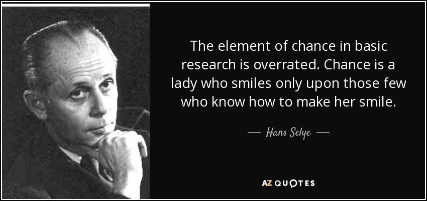The element of chance in basic research is overrated. Chance is a lady who smiles only upon those few who know how to make her smile. - Hans Selye