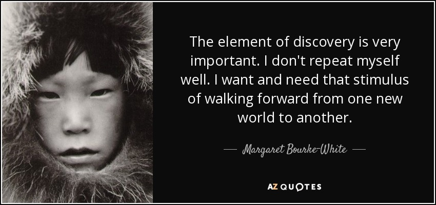 The element of discovery is very important. I don't repeat myself well. I want and need that stimulus of walking forward from one new world to another. - Margaret Bourke-White