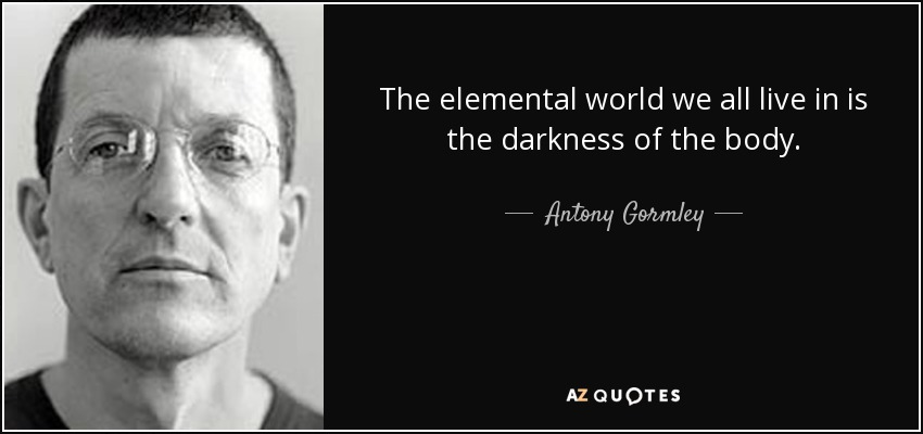 The elemental world we all live in is the darkness of the body. - Antony Gormley