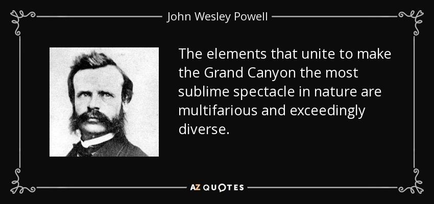 The elements that unite to make the Grand Canyon the most sublime spectacle in nature are multifarious and exceedingly diverse. - John Wesley Powell