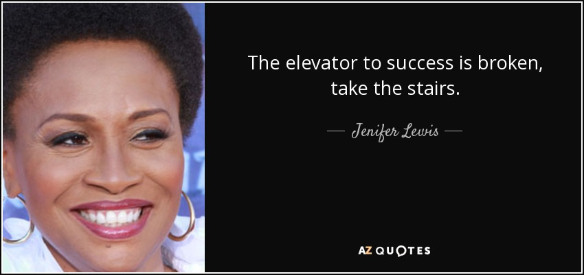 The elevator to success is broken, take the stairs. - Jenifer Lewis
