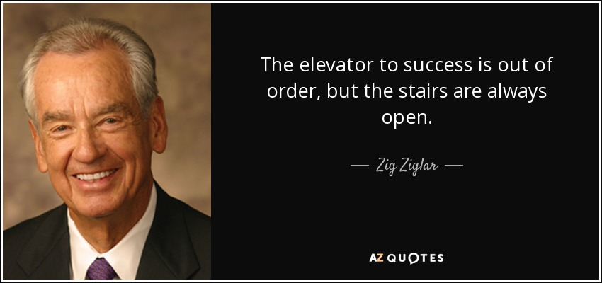 The elevator to success is out of order, but the stairs are always open. - Zig Ziglar