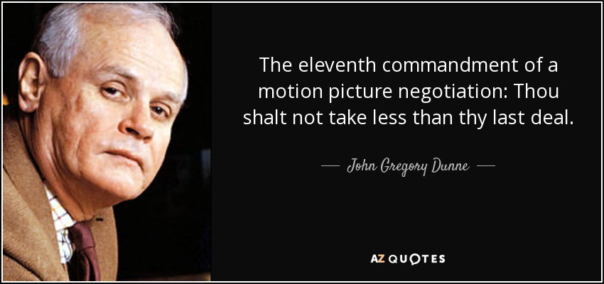 The eleventh commandment of a motion picture negotiation: Thou shalt not take less than thy last deal. - John Gregory Dunne