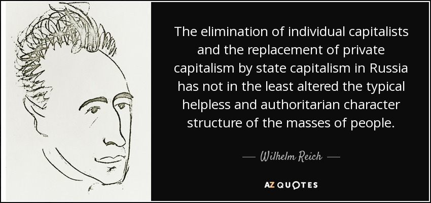 The elimination of individual capitalists and the replacement of private capitalism by state capitalism in Russia has not in the least altered the typical helpless and authoritarian character structure of the masses of people. - Wilhelm Reich