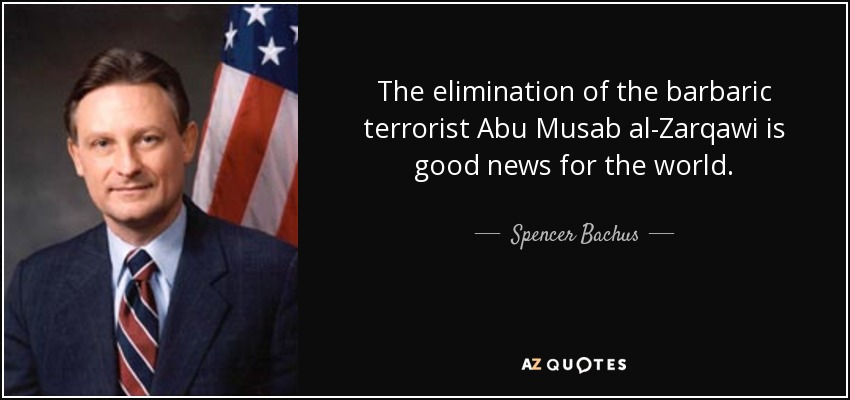 The elimination of the barbaric terrorist Abu Musab al-Zarqawi is good news for the world. - Spencer Bachus