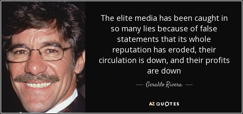 The elite media has been caught in so many lies because of false statements that its whole reputation has eroded, their circulation is down, and their profits are down - Geraldo Rivera