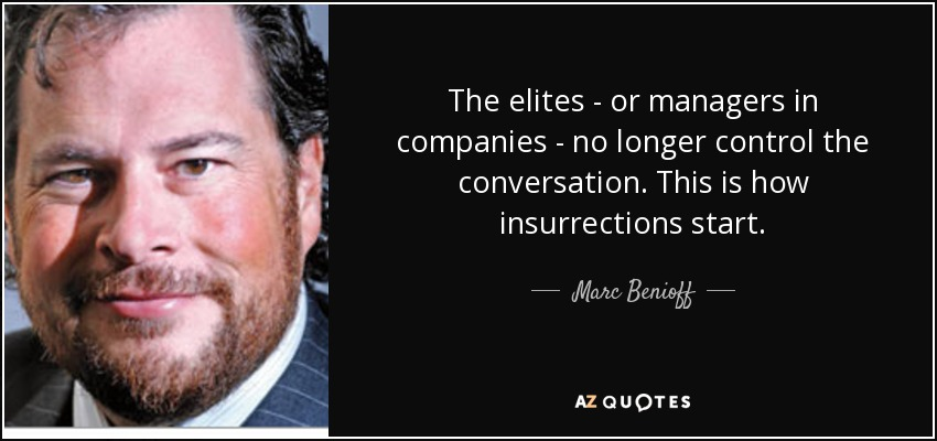 The elites - or managers in companies - no longer control the conversation. This is how insurrections start. - Marc Benioff