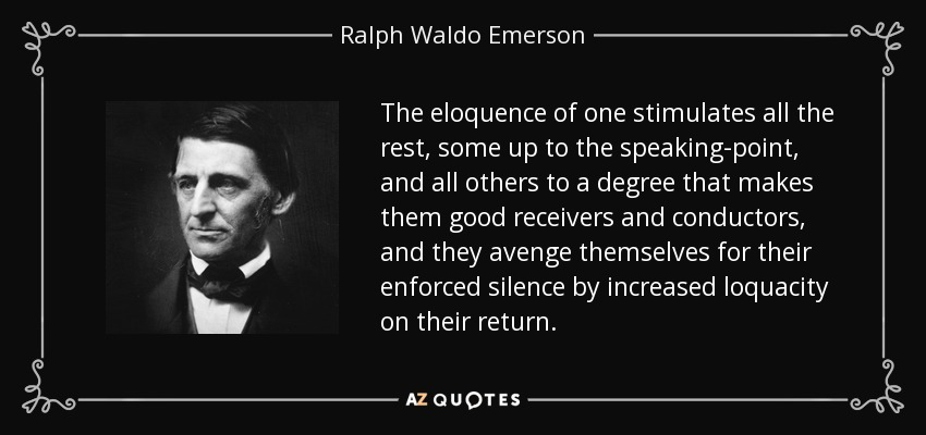 The eloquence of one stimulates all the rest, some up to the speaking-point, and all others to a degree that makes them good receivers and conductors, and they avenge themselves for their enforced silence by increased loquacity on their return. - Ralph Waldo Emerson