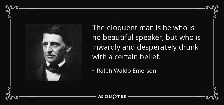 The eloquent man is he who is no beautiful speaker, but who is inwardly and desperately drunk with a certain belief. - Ralph Waldo Emerson