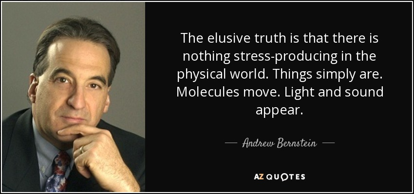 The elusive truth is that there is nothing stress-producing in the physical world. Things simply are. Molecules move. Light and sound appear. - Andrew Bernstein