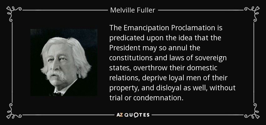 The Emancipation Proclamation is predicated upon the idea that the President may so annul the constitutions and laws of sovereign states, overthrow their domestic relations, deprive loyal men of their property, and disloyal as well, without trial or condemnation. - Melville Fuller