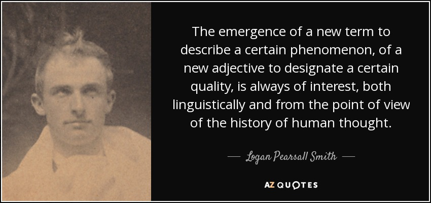 The emergence of a new term to describe a certain phenomenon, of a new adjective to designate a certain quality, is always of interest, both linguistically and from the point of view of the history of human thought. - Logan Pearsall Smith