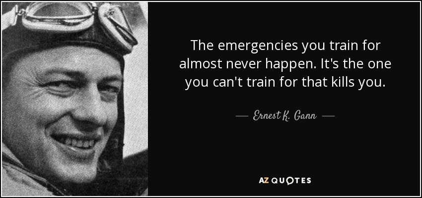 The emergencies you train for almost never happen. It's the one you can't train for that kills you. - Ernest K. Gann