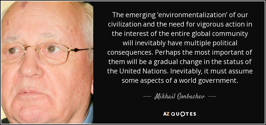 The emerging 'environmentalization' of our civilization and the need for vigorous action in the interest of the entire global community will inevitably have multiple political consequences. Perhaps the most important of them will be a gradual change in the status of the United Nations. Inevitably, it must assume some aspects of a world government. - Mikhail Gorbachev