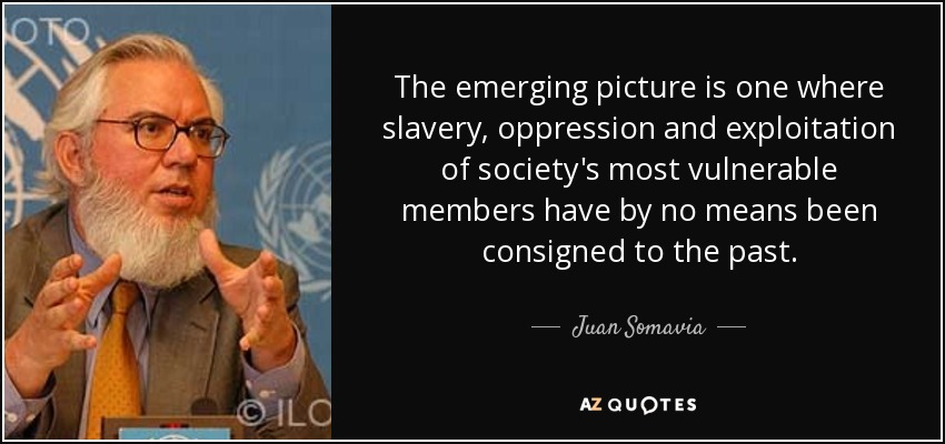 The emerging picture is one where slavery, oppression and exploitation of society's most vulnerable members have by no means been consigned to the past. - Juan Somavia