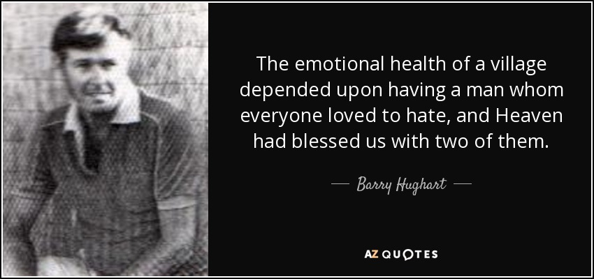 The emotional health of a village depended upon having a man whom everyone loved to hate, and Heaven had blessed us with two of them. - Barry Hughart
