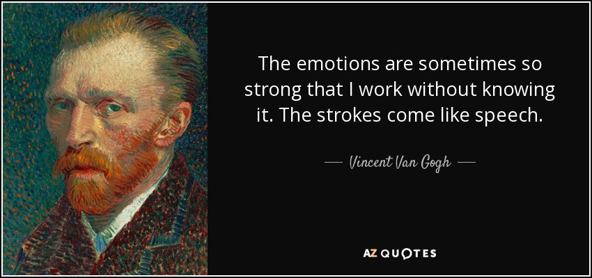 The emotions are sometimes so strong that I work without knowing it. The strokes come like speech. - Vincent Van Gogh