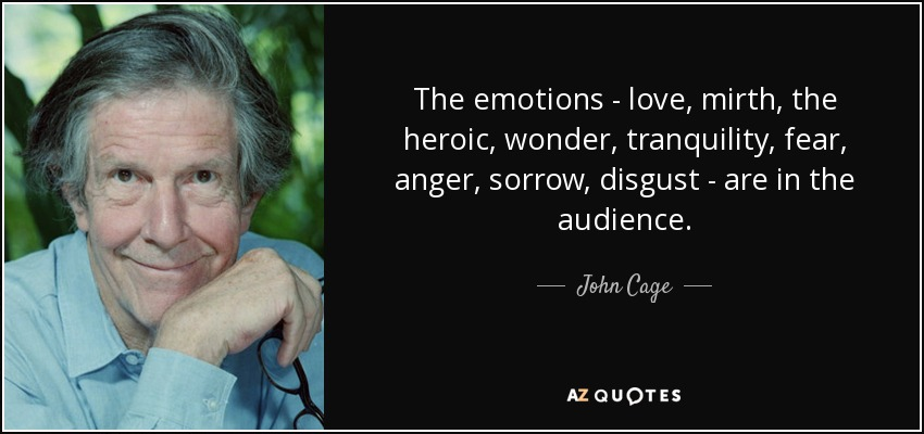 The emotions - love, mirth, the heroic, wonder, tranquility, fear, anger, sorrow, disgust - are in the audience. - John Cage