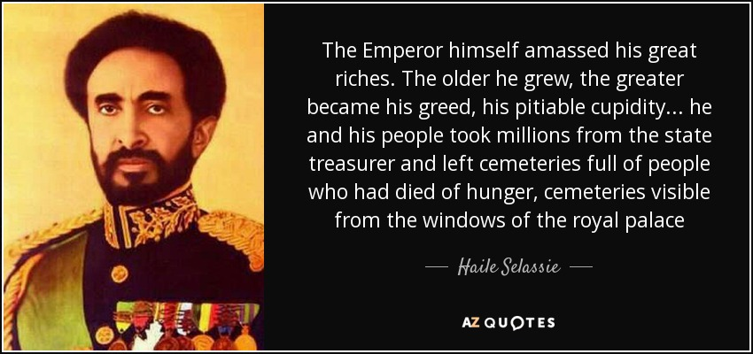 The Emperor himself amassed his great riches. The older he grew, the greater became his greed, his pitiable cupidity... he and his people took millions from the state treasurer and left cemeteries full of people who had died of hunger, cemeteries visible from the windows of the royal palace - Haile Selassie