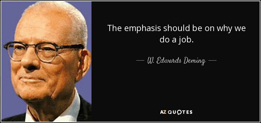 The emphasis should be on why we do a job. - W. Edwards Deming