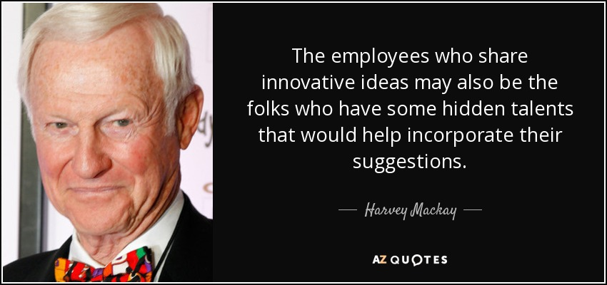 The employees who share innovative ideas may also be the folks who have some hidden talents that would help incorporate their suggestions. - Harvey Mackay