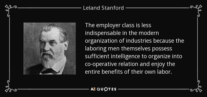 The employer class is less indispensable in the modern organization of industries because the laboring men themselves possess sufficient intelligence to organize into co-operative relation and enjoy the entire benefits of their own labor. - Leland Stanford