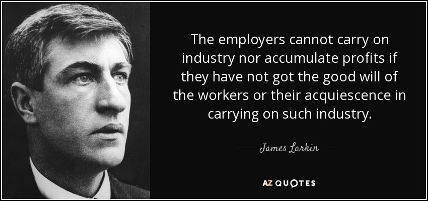 The employers cannot carry on industry nor accumulate profits if they have not got the good will of the workers or their acquiescence in carrying on such industry. - James Larkin