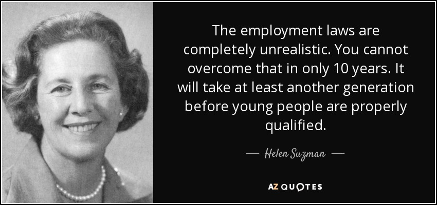 The employment laws are completely unrealistic. You cannot overcome that in only 10 years. It will take at least another generation before young people are properly qualified. - Helen Suzman