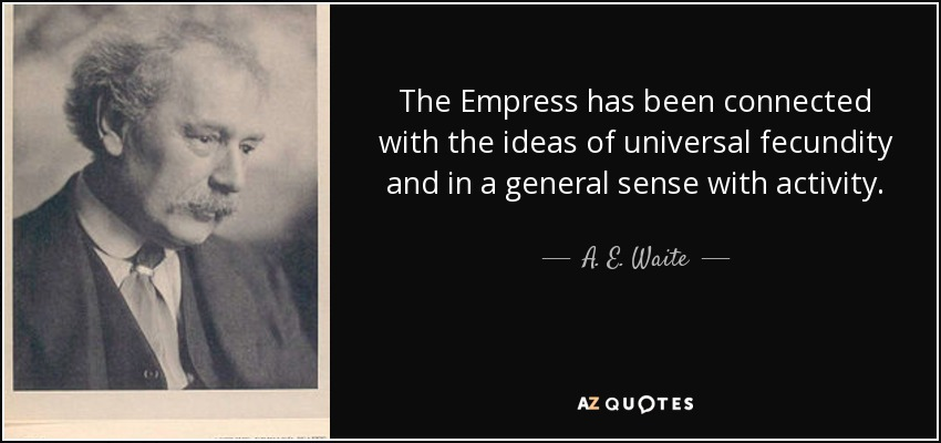 The Empress has been connected with the ideas of universal fecundity and in a general sense with activity. - A. E. Waite