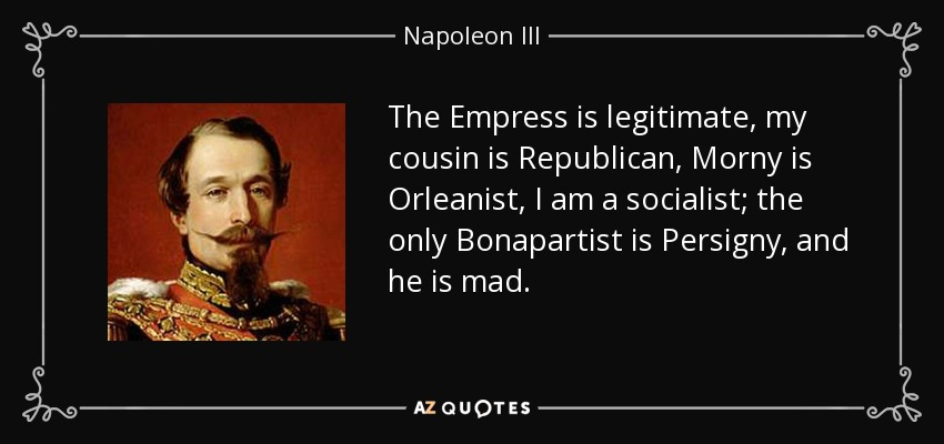 The Empress is legitimate, my cousin is Republican, Morny is Orleanist, I am a socialist; the only Bonapartist is Persigny, and he is mad. - Napoleon III